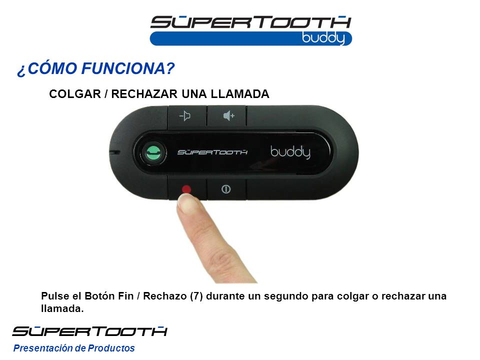 COLGAR / RECHAZAR UNA LLAMADA Pulse el Botón Fin / Rechazo (7) durante un segundo para colgar o rechazar una llamada.