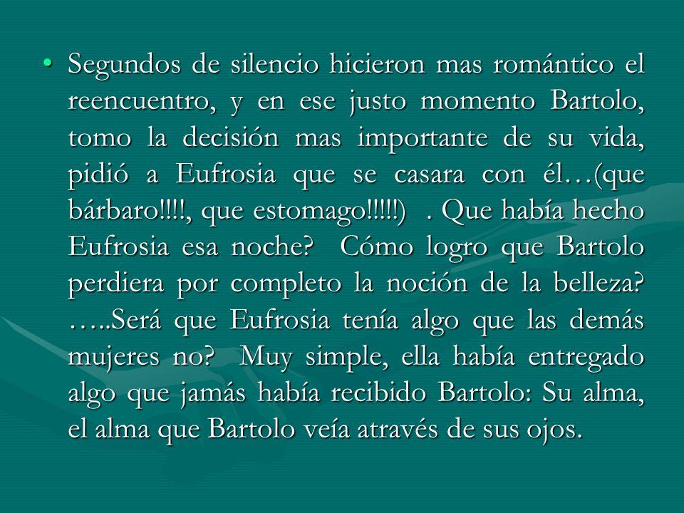 Segundos de silencio hicieron mas romántico el reencuentro, y en ese justo momento Bartolo, tomo la decisión mas importante de su vida, pidió a Eufros