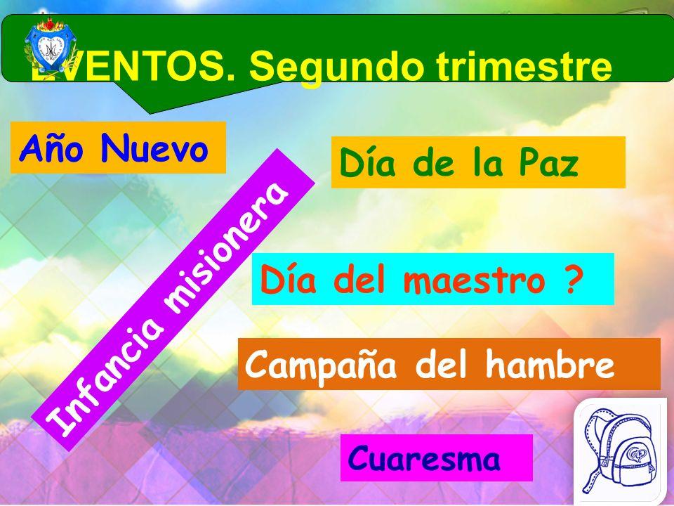 EVENTOS. Segundo trimestre Día del maestro ? Infancia misionera Día de la Paz Cuaresma Año Nuevo Campaña del hambre