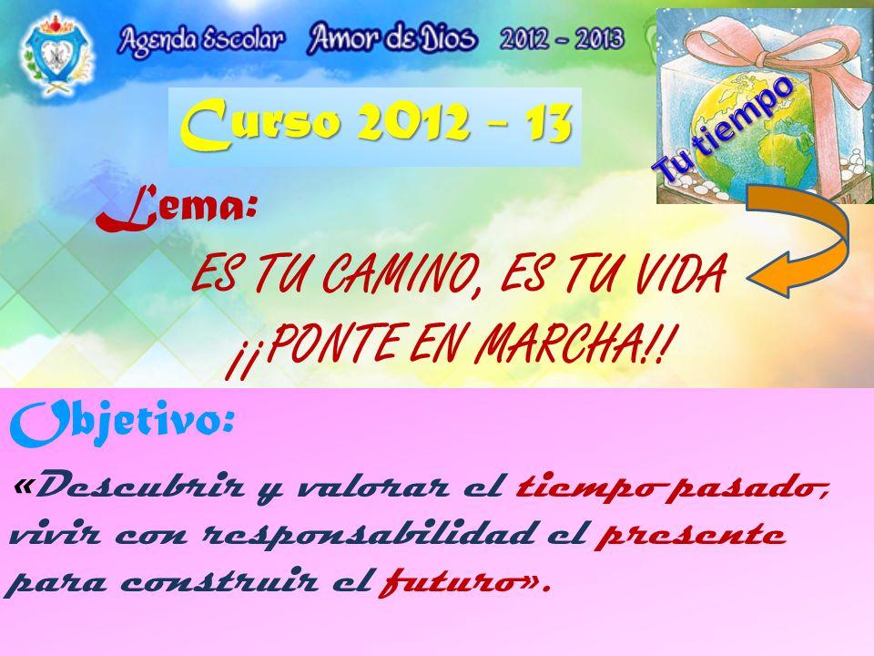 Lema: ES TU CAMINO, ES TU VIDA ¡¡PONTE EN MARCHA!! Curso 2012 - 13 Objetivo: « Descubrir y valorar el tiempo pasado, vivir con responsabilidad el pres