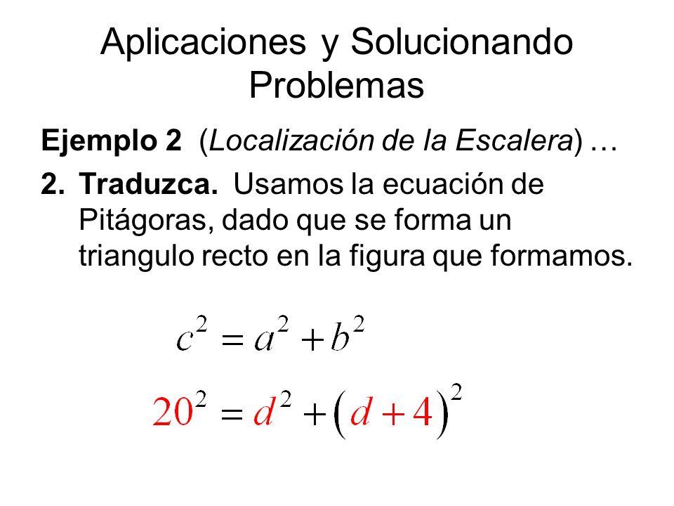 Aplicaciones y Solucionando Problemas Ejemplo 2 (Localización de la Escalera) … 2.Traduzca. Usamos la ecuación de Pitágoras, dado que se forma un tria