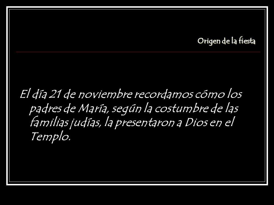 Origen de la fiesta El día 21 de noviembre recordamos cómo los padres de María, según la costumbre de las familias judías, la presentaron a Dios en el Templo.