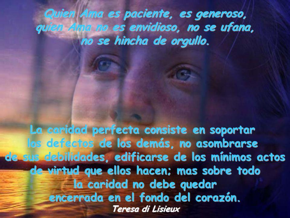 Quien Ama es paciente, es generoso, quien Ama no es envidioso, no se ufana, no se hincha de orgullo.