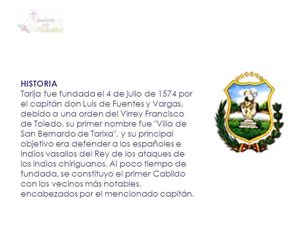 HISTORIA Tarija fue fundada el 4 de julio de 1574 por el capitán don Luis de Fuentes y Vargas, debido a una orden del Virrey Francisco de Toledo, su p