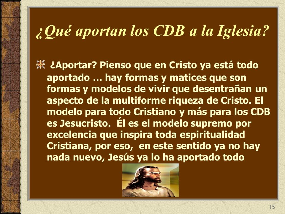 15 ¿Qué aportan los CDB a la Iglesia? ¿Aportar? Pienso que en Cristo ya está todo aportado … hay formas y matices que son formas y modelos de vivir qu