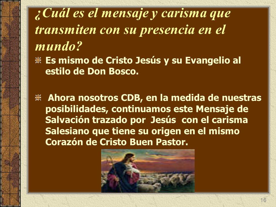 16 ¿Cuál es el mensaje y carisma que transmiten con su presencia en el mundo? Es mismo de Cristo Jesús y su Evangelio al estilo de Don Bosco. Ahora no