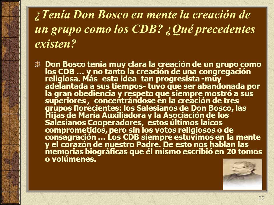 22 ¿Tenía Don Bosco en mente la creación de un grupo como los CDB? ¿Qué precedentes existen? Don Bosco tenía muy clara la creación de un grupo como lo
