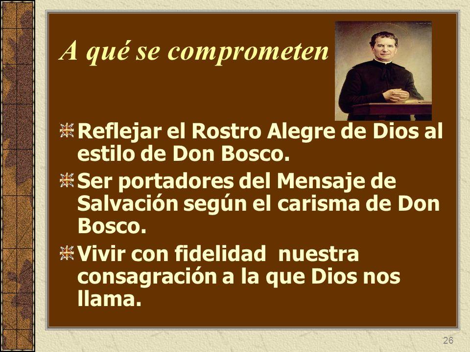 26 A qué se comprometen Reflejar el Rostro Alegre de Dios al estilo de Don Bosco. Ser portadores del Mensaje de Salvación según el carisma de Don Bosc
