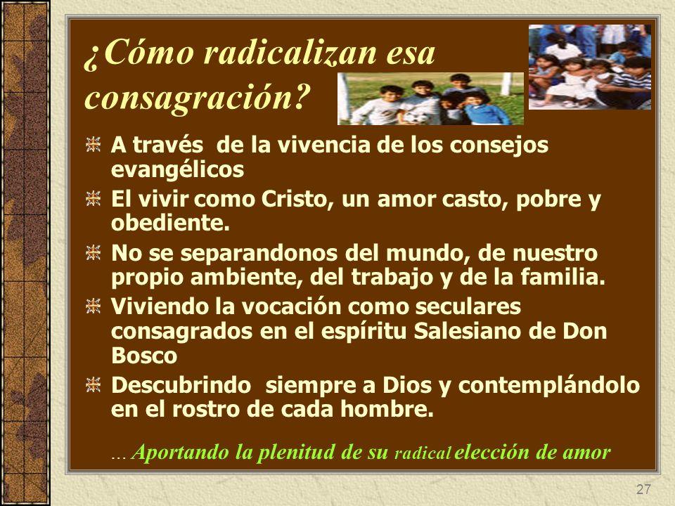 27 ¿Cómo radicalizan esa consagración? A través de la vivencia de los consejos evangélicos El vivir como Cristo, un amor casto, pobre y obediente. No