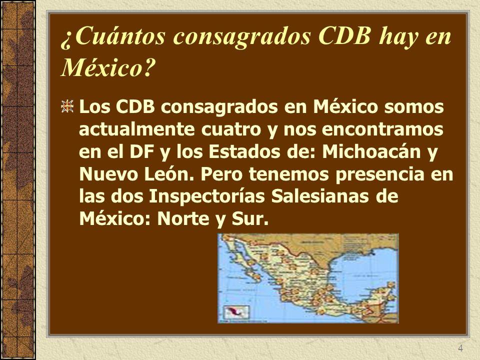 4 ¿Cuántos consagrados CDB hay en México? Los CDB consagrados en México somos actualmente cuatro y nos encontramos en el DF y los Estados de: Michoacá