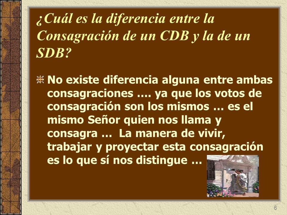 6 ¿Cuál es la diferencia entre la Consagración de un CDB y la de un SDB? No existe diferencia alguna entre ambas consagraciones …. ya que los votos de