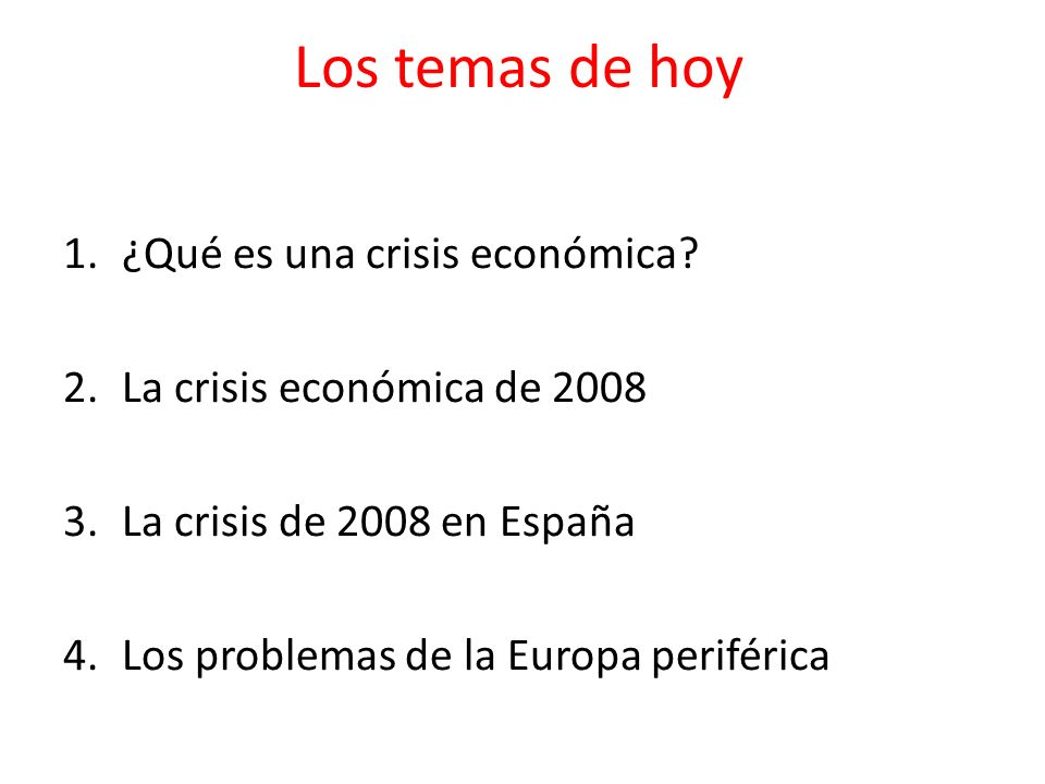 Los temas de hoy 1.¿Qué es una crisis económica? 2.La crisis económica de 2008 3.La crisis de 2008 en España 4.Los problemas de la Europa periférica