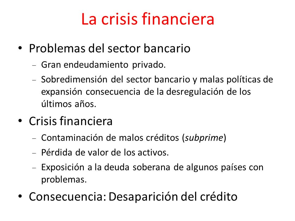 La crisis financiera Problemas del sector bancario Gran endeudamiento privado. Sobredimensión del sector bancario y malas políticas de expansión conse