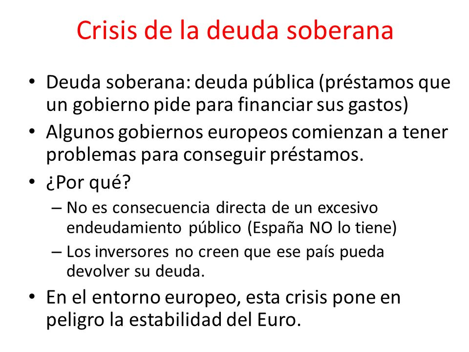 Crisis de la deuda soberana Deuda soberana: deuda pública (préstamos que un gobierno pide para financiar sus gastos) Algunos gobiernos europeos comien