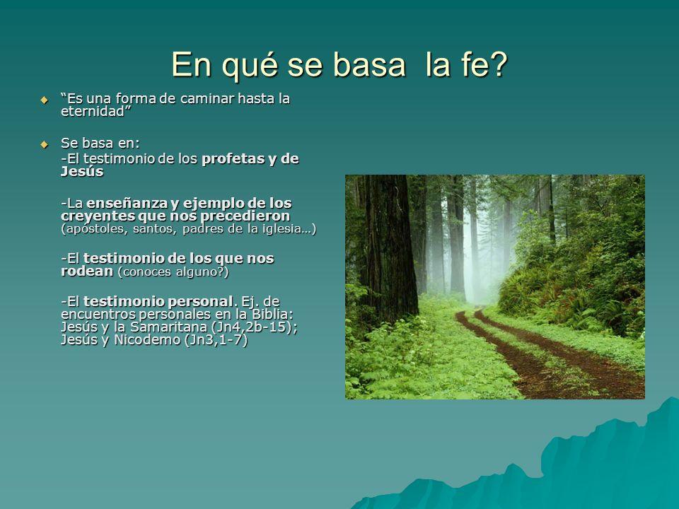 En qué se basa la fe? Es una forma de caminar hasta la eternidad Es una forma de caminar hasta la eternidad Se basa en: Se basa en: -El testimonio de
