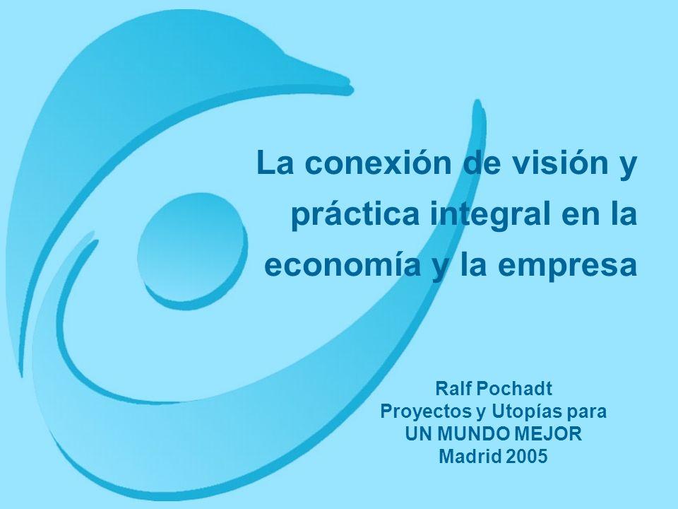 La conexión de visión y práctica integral en la economía y la empresa Ralf Pochadt Proyectos y Utopías para UN MUNDO MEJOR Madrid 2005