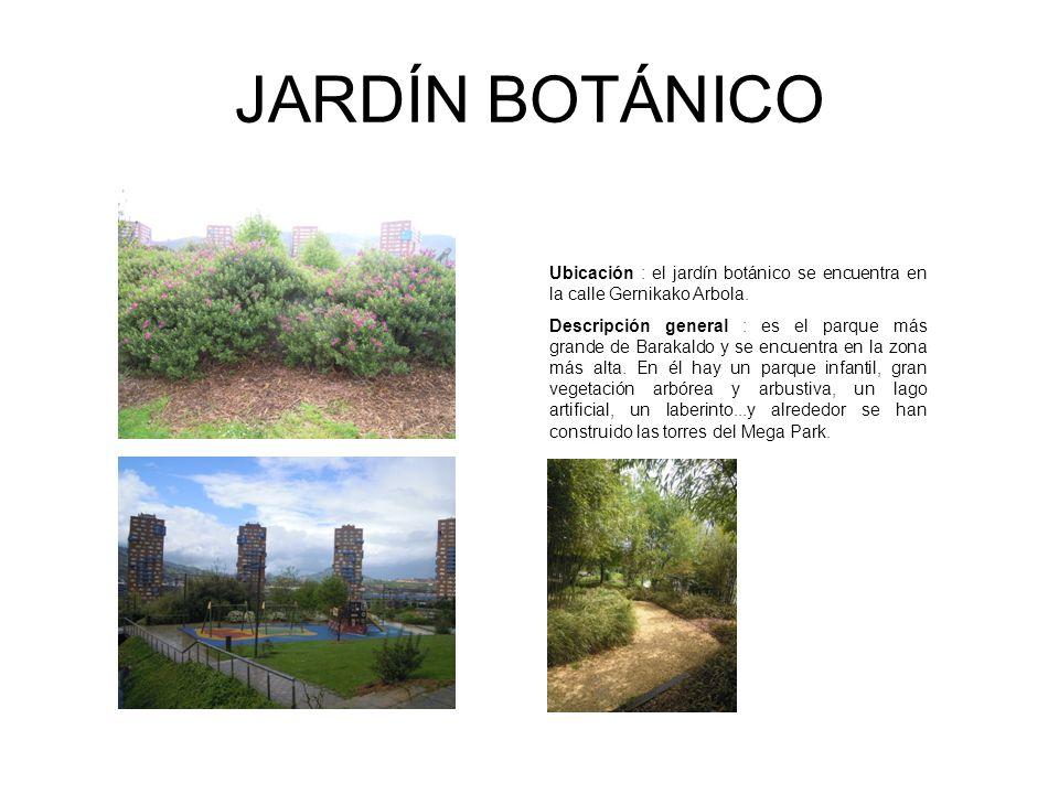 JARDÍN BOTÁNICO Ubicación : el jardín botánico se encuentra en la calle Gernikako Arbola. Descripción general : es el parque más grande de Barakaldo y