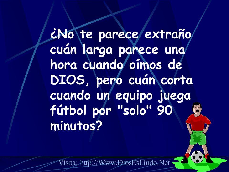 ¿No te parece extraño cuán larga parece una hora cuando oímos de DIOS, pero cuán corta cuando un equipo juega fútbol por