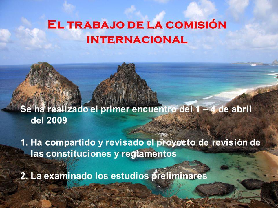 El trabajo de la comisión internacional Se ha realizado el primer encuentro del 1 – 4 de abril del 2009 1.Ha compartido y revisado el proyecto de revisión de las constituciones y reglamentos 2.La examinado los estudios preliminares