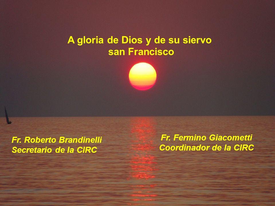 A gloria de Dios y de su siervo san Francisco Fr. Fermino Giacometti Coordinador de la CIRC Fr.