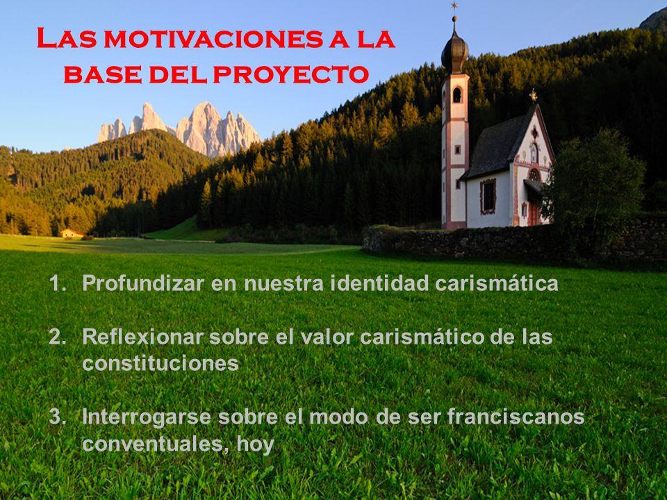 Las motivaciones a la base del proyecto 1.Profundizar en nuestra identidad carismática 2.Reflexionar sobre el valor carismático de las constituciones 3.Interrogarse sobre el modo de ser franciscanos conventuales, hoy