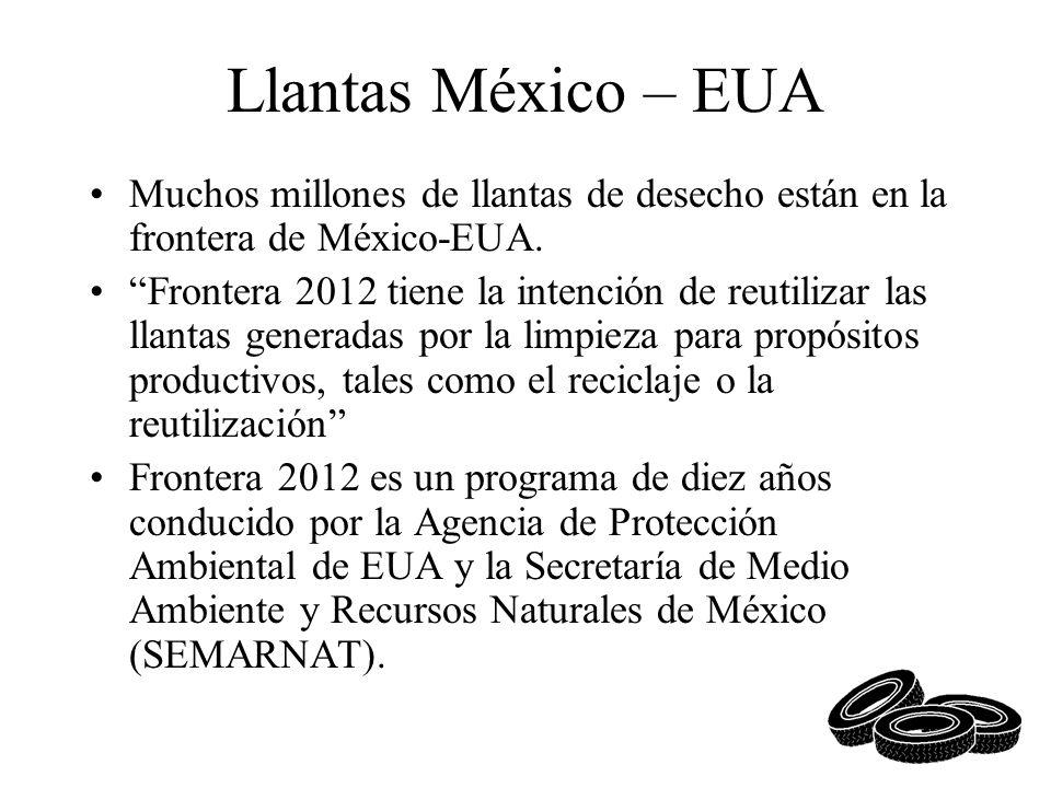 Llantas México – EUA Muchos millones de llantas de desecho están en la frontera de México-EUA. Frontera 2012 tiene la intención de reutilizar las llan