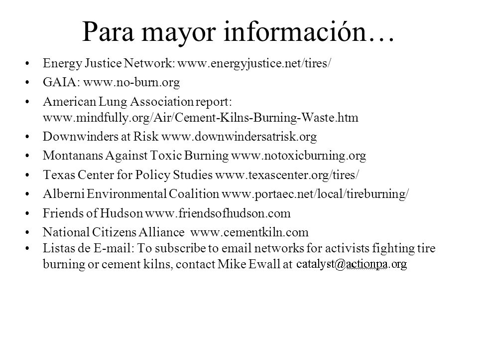 Para mayor información… Energy Justice Network: www.energyjustice.net/tires/ GAIA: www.no-burn.org American Lung Association report: www.mindfully.org