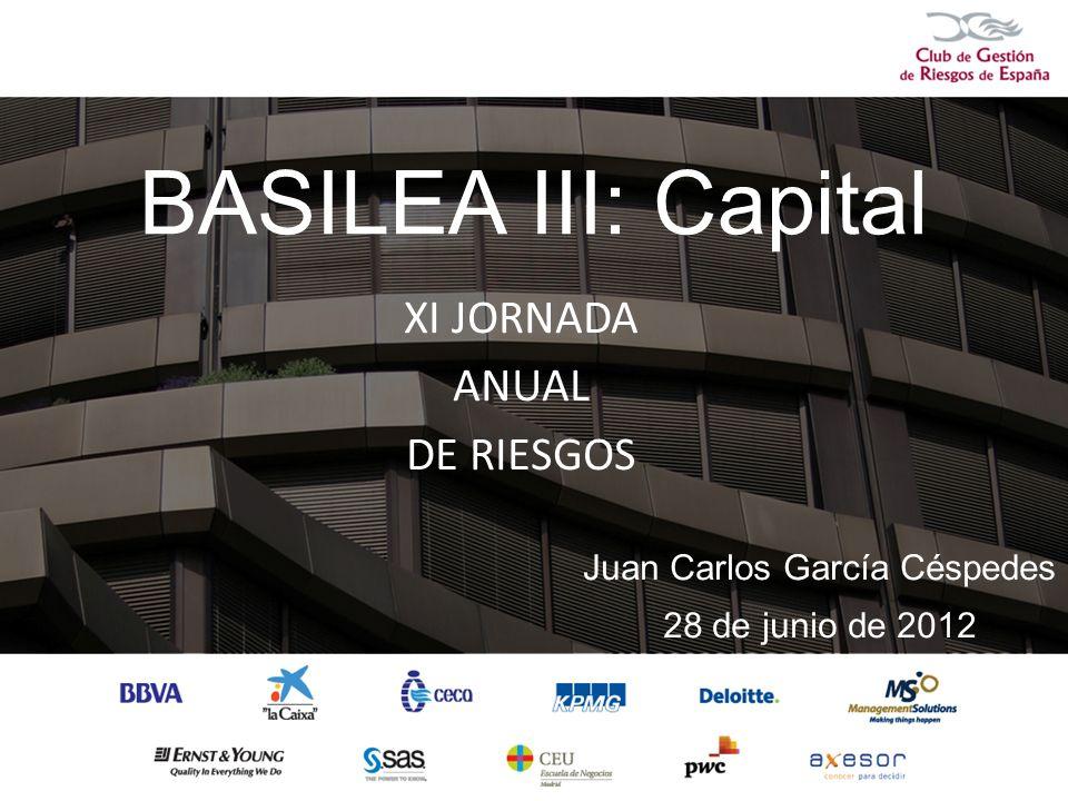BASILEA III: Capital XI JORNADA ANUAL DE RIESGOS Juan Carlos García Céspedes 28 de junio de 2012