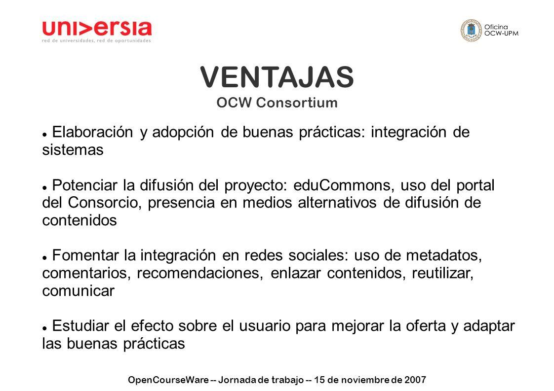 OpenCourseWare -- Jornada de trabajo -- 15 de noviembre de 2007 VENTAJAS OCW Consortium Elaboración y adopción de buenas prácticas: integración de sis