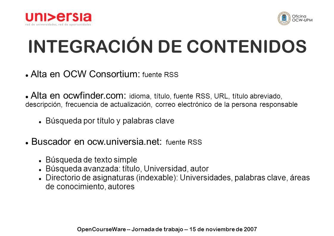 OpenCourseWare -- Jornada de trabajo -- 15 de noviembre de 2007 INTEGRACIÓN DE CONTENIDOS OCW Universia Áreas de conocimientoPalabras clave Buscador Listados de acceso Catálogos AutoresUniversidades Asignatura en el OCW de la Universidad Áreas de conocimiento (como palabras clave) Palabras clave Autores Título …