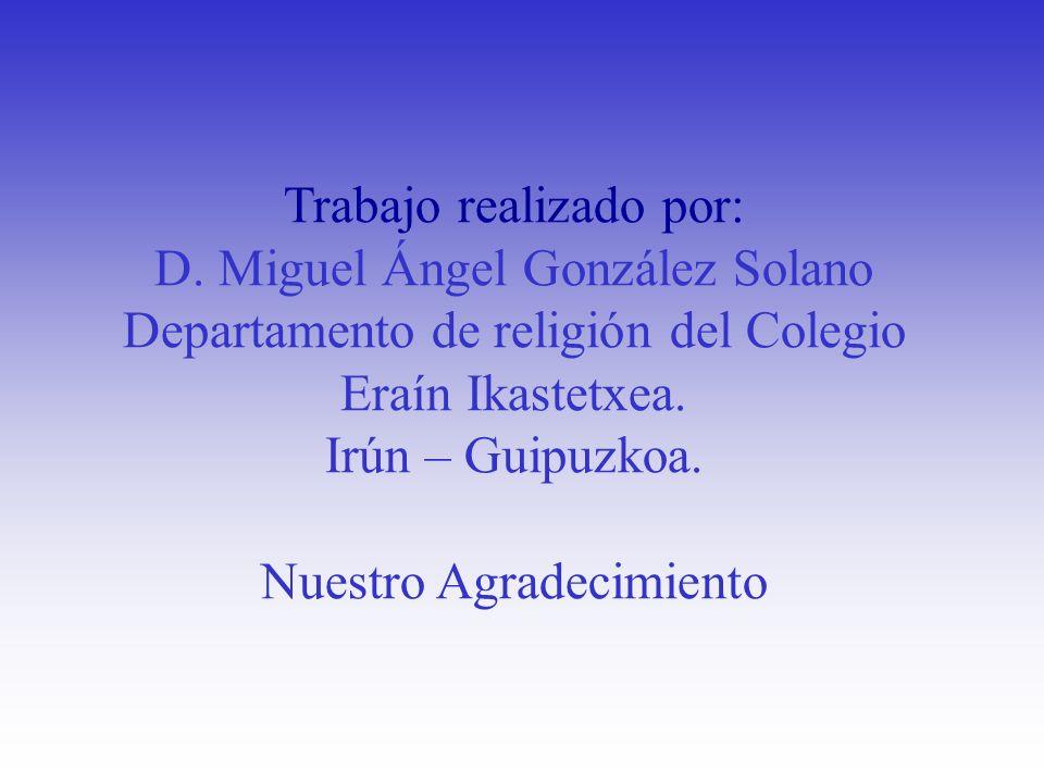 Trabajo realizado por: D. Miguel Ángel González Solano Departamento de religión del Colegio Eraín Ikastetxea. Irún – Guipuzkoa. Nuestro Agradecimiento