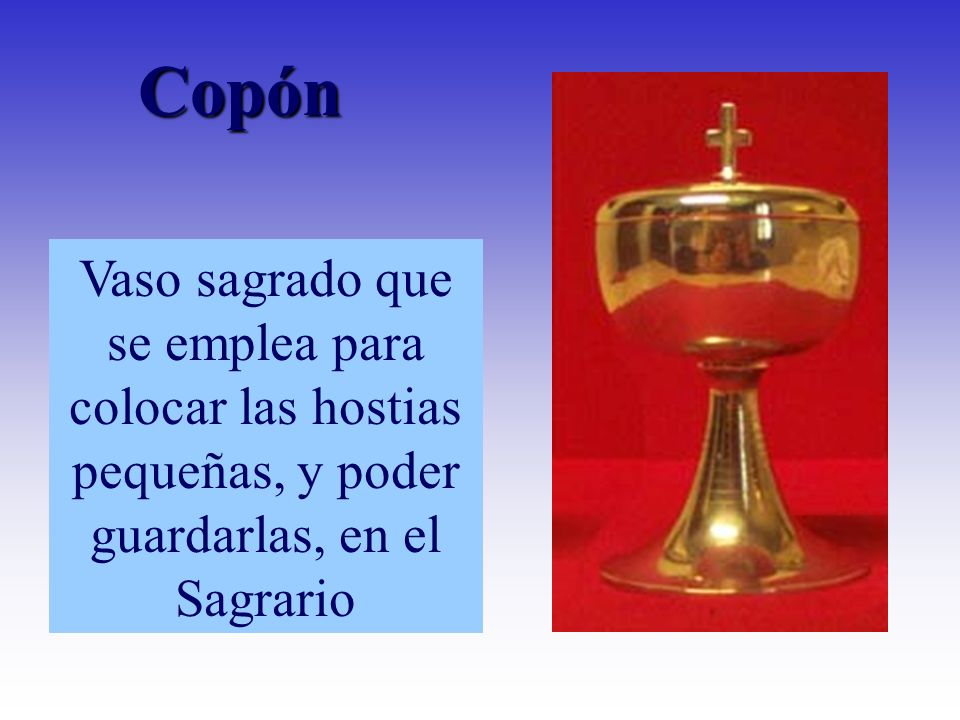 Vaso sagrado que se emplea para colocar las hostias pequeñas, y poder guardarlas, en el Sagrario Copón