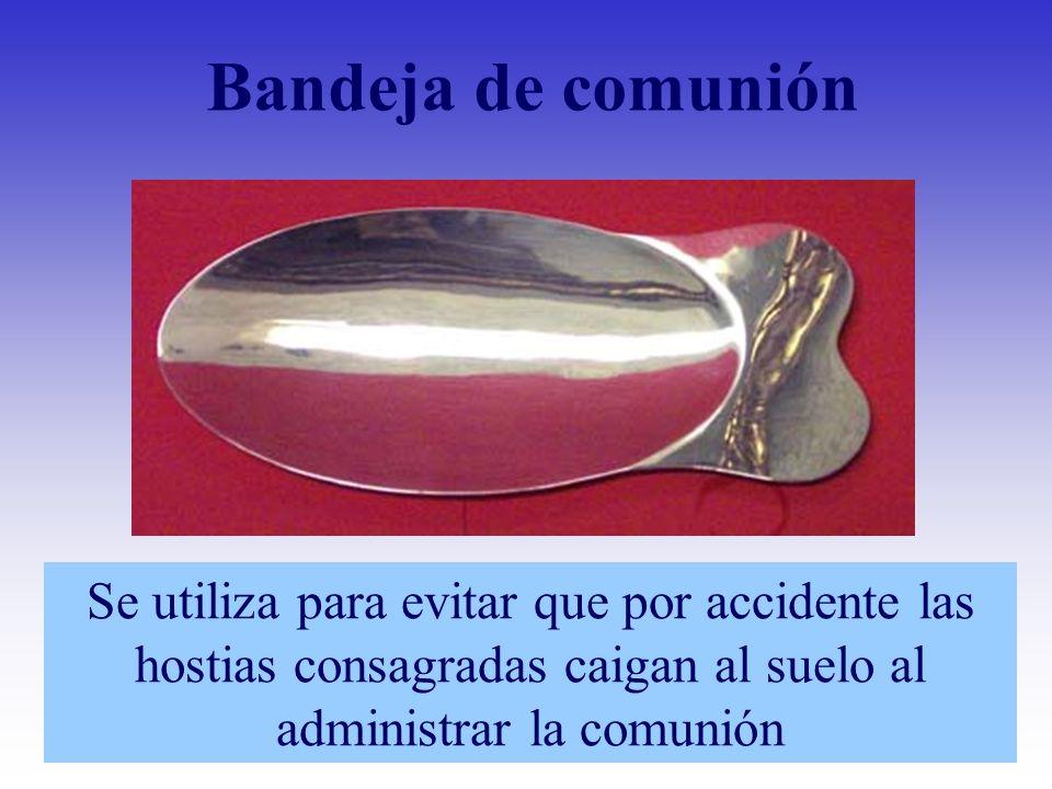 Bandeja de comunión Se utiliza para evitar que por accidente las hostias consagradas caigan al suelo al administrar la comunión
