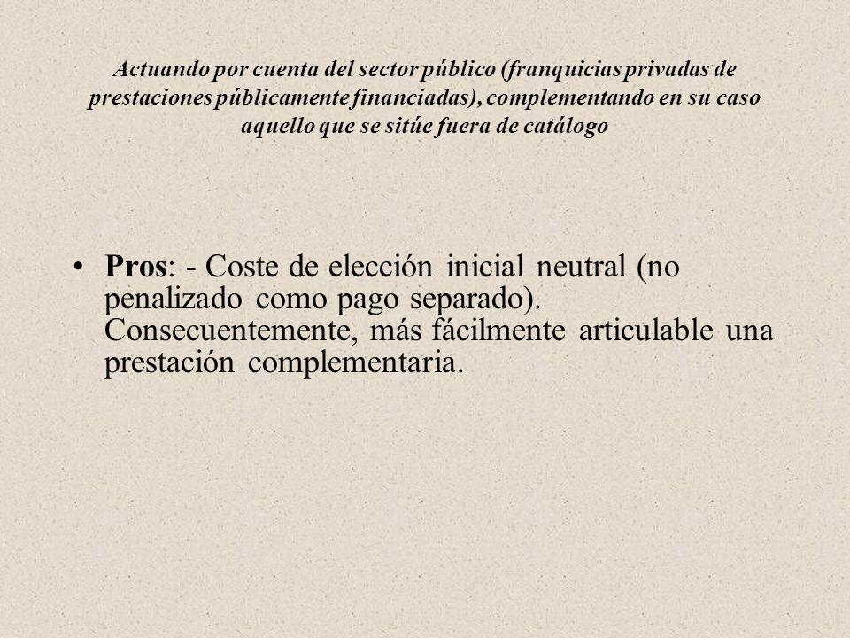 Actuando por cuenta del sector público (franquicias privadas de prestaciones públicamente financiadas), complementando en su caso aquello que se sitúe fuera de catálogo Pros: - Coste de elección inicial neutral (no penalizado como pago separado).