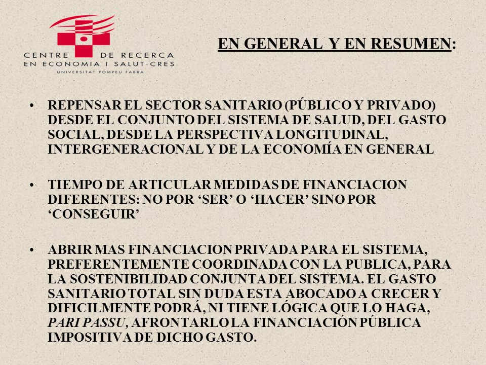 EN GENERAL Y EN RESUMEN: REPENSAR EL SECTOR SANITARIO (PÚBLICO Y PRIVADO) DESDE EL CONJUNTO DEL SISTEMA DE SALUD, DEL GASTO SOCIAL, DESDE LA PERSPECTIVA LONGITUDINAL, INTERGENERACIONAL Y DE LA ECONOMÍA EN GENERAL TIEMPO DE ARTICULAR MEDIDAS DE FINANCIACION DIFERENTES: NO POR SER O HACER SINO POR CONSEGUIR ABRIR MAS FINANCIACION PRIVADA PARA EL SISTEMA, PREFERENTEMENTE COORDINADA CON LA PUBLICA, PARA LA SOSTENIBILIDAD CONJUNTA DEL SISTEMA.