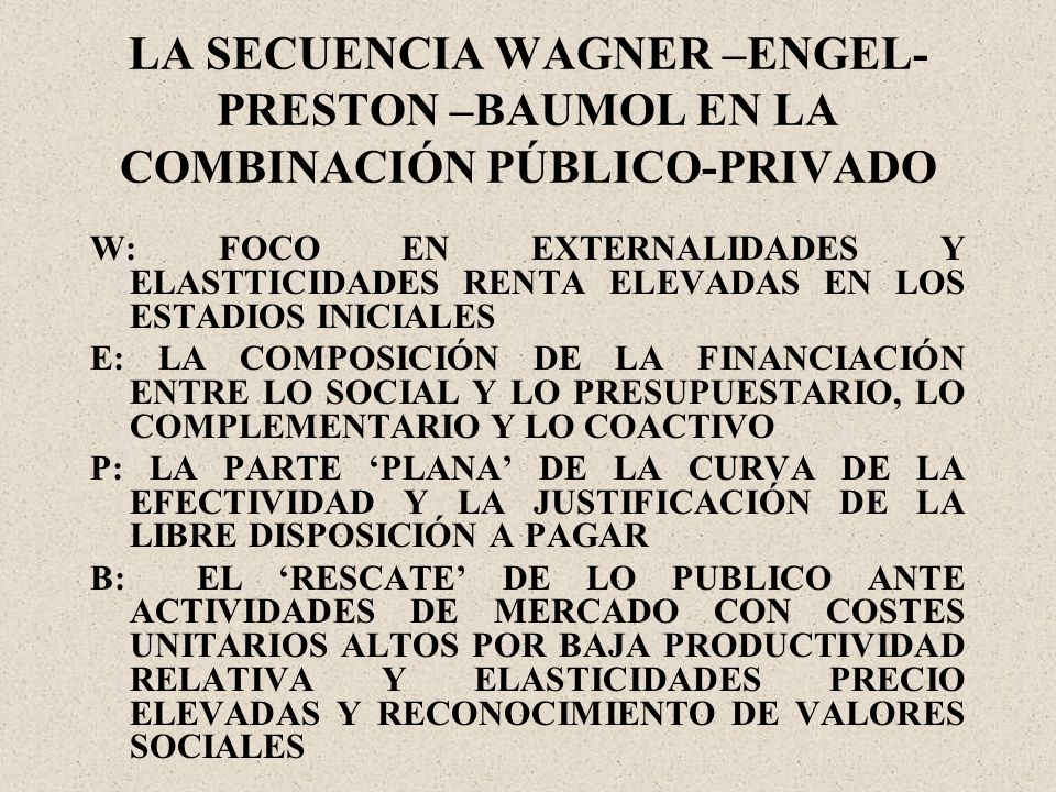 LA SECUENCIA WAGNER –ENGEL- PRESTON –BAUMOL EN LA COMBINACIÓN PÚBLICO-PRIVADO W: FOCO EN EXTERNALIDADES Y ELASTTICIDADES RENTA ELEVADAS EN LOS ESTADIOS INICIALES E: LA COMPOSICIÓN DE LA FINANCIACIÓN ENTRE LO SOCIAL Y LO PRESUPUESTARIO, LO COMPLEMENTARIO Y LO COACTIVO P: LA PARTE PLANA DE LA CURVA DE LA EFECTIVIDAD Y LA JUSTIFICACIÓN DE LA LIBRE DISPOSICIÓN A PAGAR B: EL RESCATE DE LO PUBLICO ANTE ACTIVIDADES DE MERCADO CON COSTES UNITARIOS ALTOS POR BAJA PRODUCTIVIDAD RELATIVA Y ELASTICIDADES PRECIO ELEVADAS Y RECONOCIMIENTO DE VALORES SOCIALES