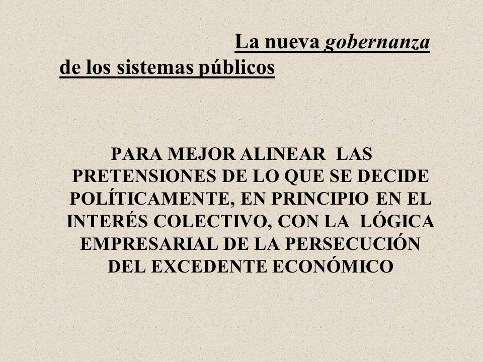 La nueva gobernanza de los sistemas públicos PARA MEJOR ALINEAR LAS PRETENSIONES DE LO QUE SE DECIDE POLÍTICAMENTE, EN PRINCIPIO EN EL INTERÉS COLECTIVO, CON LA LÓGICA EMPRESARIAL DE LA PERSECUCIÓN DEL EXCEDENTE ECONÓMICO