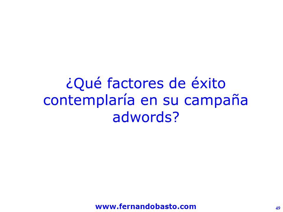 www.fernandobasto.com 49 ¿Qué factores de éxito contemplaría en su campaña adwords