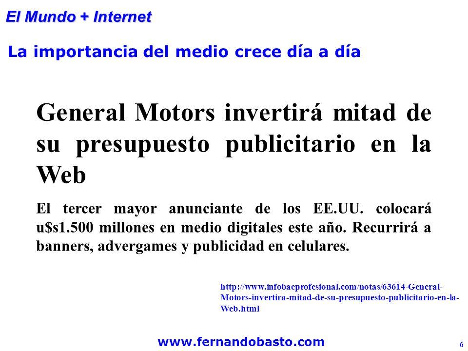 www.fernandobasto.com 6 El Mundo + Internet La importancia del medio crece día a día General Motors invertirá mitad de su presupuesto publicitario en la Web El tercer mayor anunciante de los EE.UU.