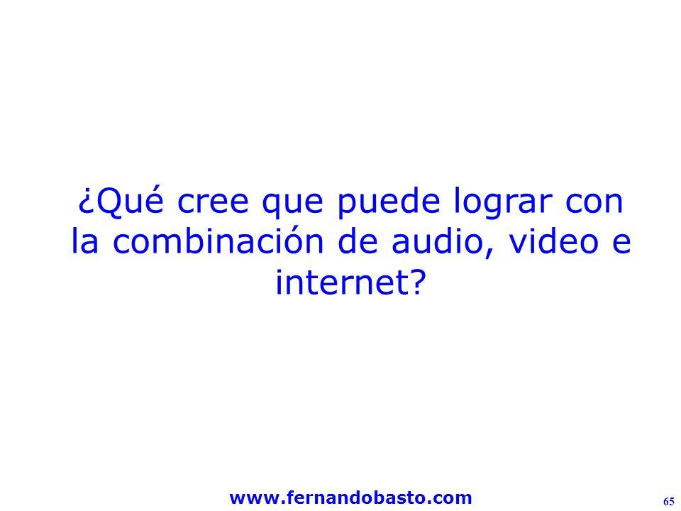 www.fernandobasto.com 65 ¿Qué cree que puede lograr con la combinación de audio, video e internet