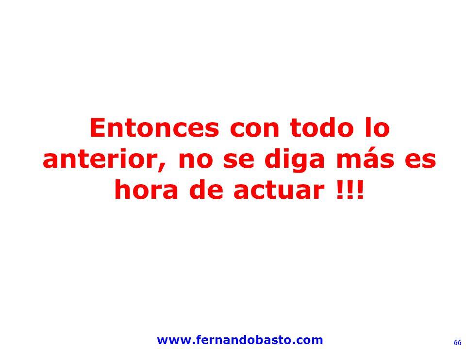 www.fernandobasto.com 66 Entonces con todo lo anterior, no se diga más es hora de actuar !!!