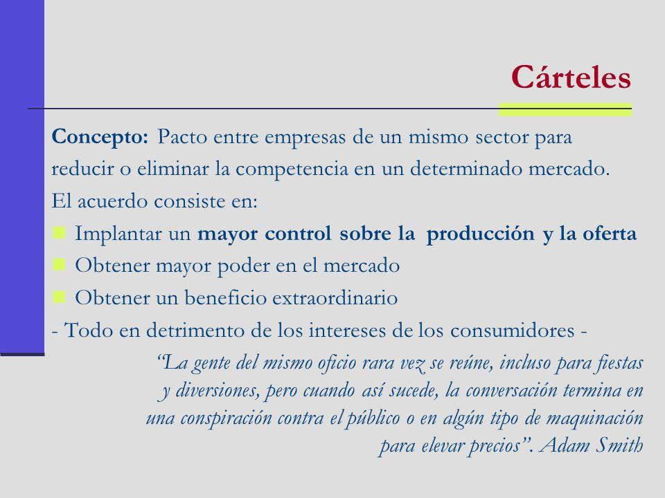 Cárteles Concepto: Pacto entre empresas de un mismo sector para reducir o eliminar la competencia en un determinado mercado. El acuerdo consiste en: I