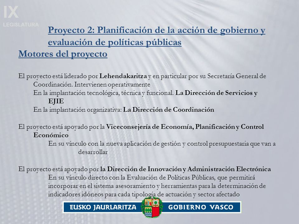 IX LEGISLATURA Proyecto 2: Planificación de la acción de gobierno y evaluación de políticas públicas Motores del proyecto El proyecto está liderado por Lehendakaritza y en particular por su Secretaría General de Coordinación.