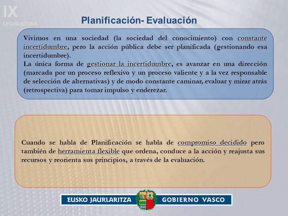 IX LEGISLATURA Planificación- Evaluación constante incertidumbre Vivimos en una sociedad (la sociedad del conocimiento) con constante incertidumbre, pero la acción pública debe ser planificada (gestionando esa incertidumbre).