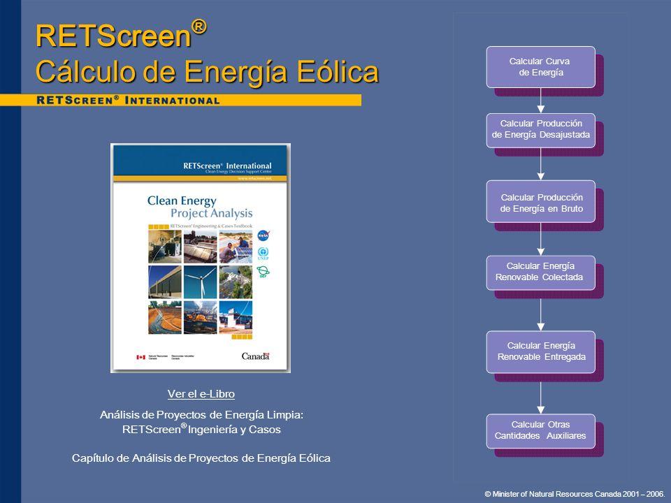 © Minister of Natural Resources Canada 2001 – 2006. RETScreen ® Cálculo de Energía Eólica Ver el e-Libro Análisis de Proyectos de Energía Limpia: RETS