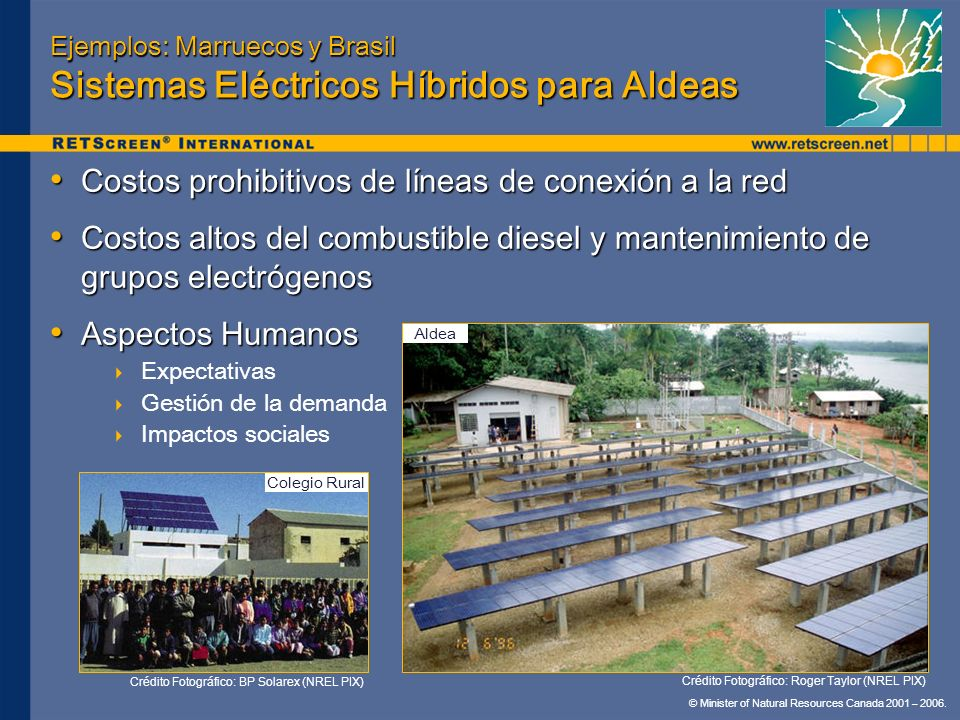 © Minister of Natural Resources Canada 2001 – 2006. Ejemplos: Marruecos y Brasil Sistemas Eléctricos Híbridos para Aldeas Costos prohibitivos de línea