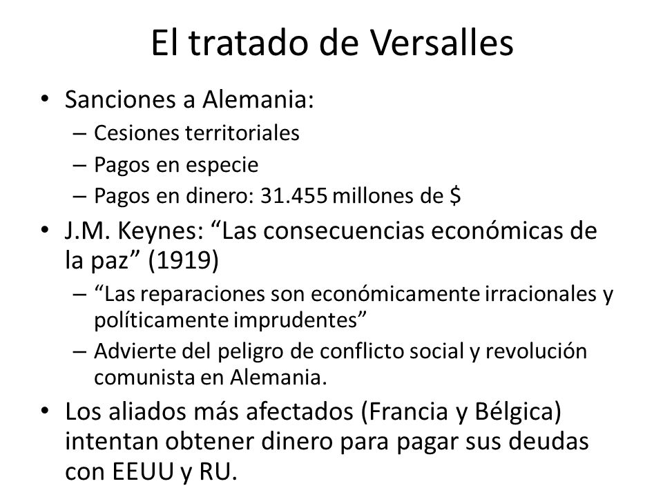 El tratado de Versalles Sanciones a Alemania: – Cesiones territoriales – Pagos en especie – Pagos en dinero: 31.455 millones de $ J.M. Keynes: Las con