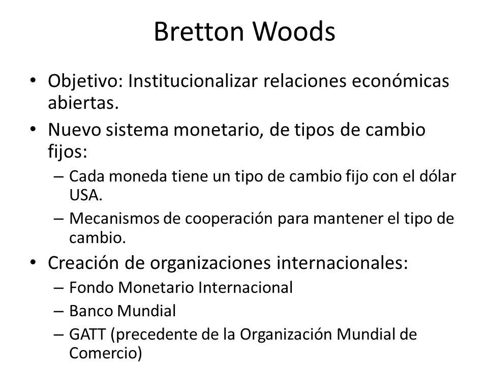Bretton Woods Objetivo: Institucionalizar relaciones económicas abiertas. Nuevo sistema monetario, de tipos de cambio fijos: – Cada moneda tiene un ti