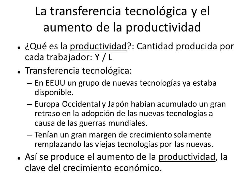 La transferencia tecnológica y el aumento de la productividad ¿Qué es la productividad?: Cantidad producida por cada trabajador: Y / L Transferencia t
