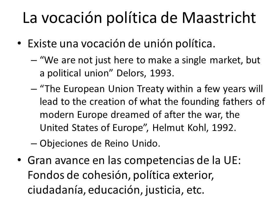 La vocación política de Maastricht Existe una vocación de unión política. – We are not just here to make a single market, but a political union Delors